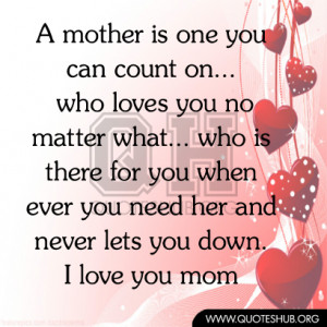... need her and never lets you down. I love you mom I Love You Mom Quotes