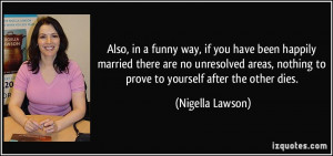 ... , nothing to prove to yourself after the other dies. - Nigella Lawson