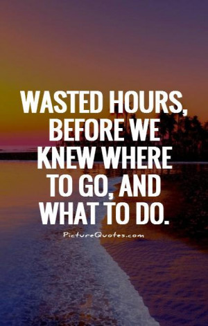 Wasted hours, before we knew where to go, and what to do Picture Quote ...