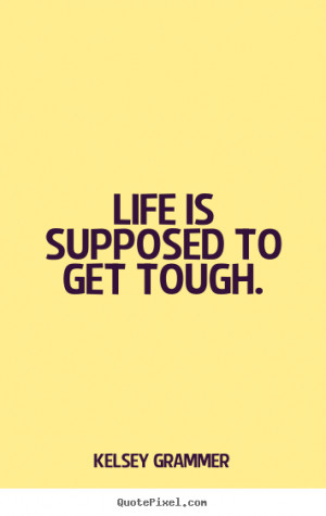 ... graphic picture sayings about life - Life is supposed to get tough