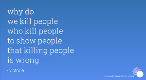 ... people who kill people to show people that killing people is wrong