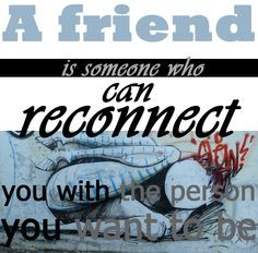Quote: A friend is someone who can reconnect you with the person that ...