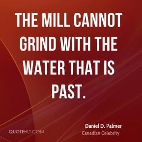 Daniel D. Palmer - The mill cannot grind with the water that is past.