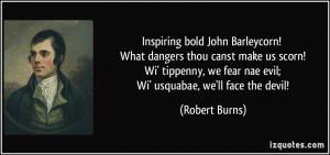 Inspiring bold John Barleycorn! What dangers thou canst make us scorn ...