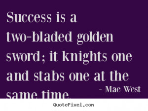 Quote about success Success is a two bladed golden sword it knights