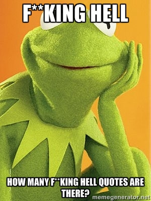 Kermit the frog - f**KING HELL HOW MANY F**KING HELL QUOTES ARE THERE?