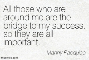 All those who are around me are the bridge to my success, so they are ...