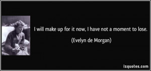 quote-i-will-make-up-for-it-now-i-have-not-a-moment-to-lose-evelyn-de ...