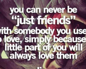 You can never be just friends with somebody you use to love simply ...