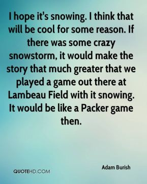 Adam Burish - I hope it's snowing. I think that will be cool for some ...