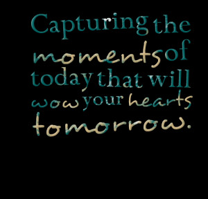 Quotes Picture: capturing the moments of today that will wow your ...