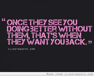... see you doing better without them, that's when they want you back