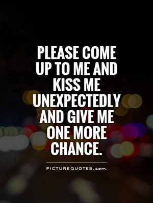 ... and kiss me unexpectedly and give me one more chance Picture Quote #1