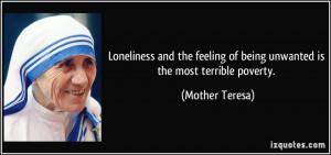 ... of being unwanted is the most terrible poverty. - Mother Teresa