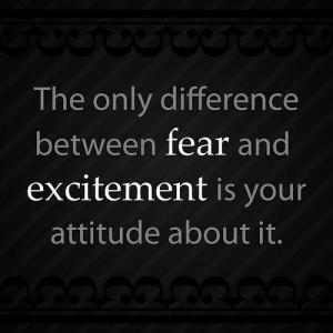 ... between fear and excitement is your attitude about it ~ Fear Quote