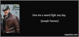 Give me a sword fight any day. - Joseph Fiennes