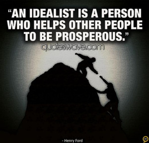 An idealist is a person who helps other people to be prosperous.