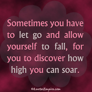 ... and allow yourself to fall, for you to discover how high you can soar