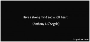 Have a strong mind and a soft heart. - Anthony J. D'Angelo