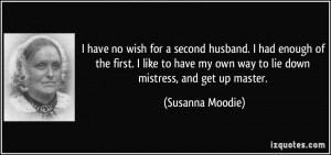... my own way to lie down mistress, and get up master. - Susanna Moodie