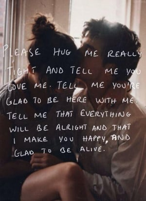 Please hug me really tight and tell me you love me. Tell me