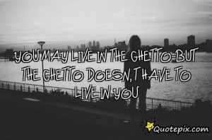 Ghetto Sayings And Quotes You may live in the ghetto-but