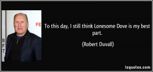 ... this day, I still think Lonesome Dove is my best part. - Robert Duvall