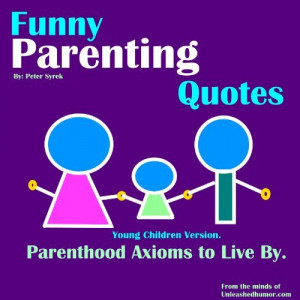 Funny Parenting Quotes. Parenthood Axioms to Live By. Young Children ...