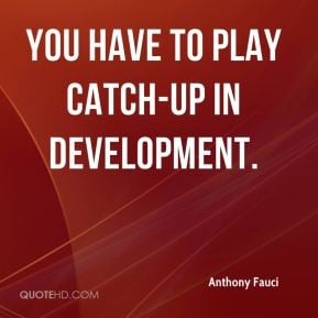 Anthony Fauci - You have to play catch-up in development.
