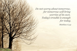 do not worry about tomorrow, for tomorrow will bring worries of its ...