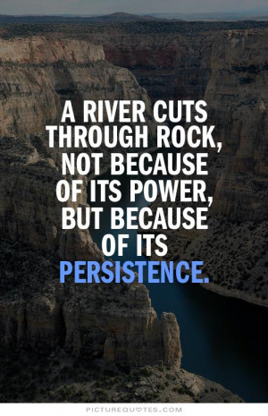 river cuts through rock, not because of its power, but because of ...