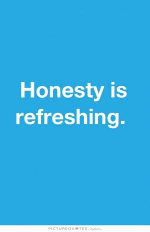 honesty is refreshing Picture Quote #1