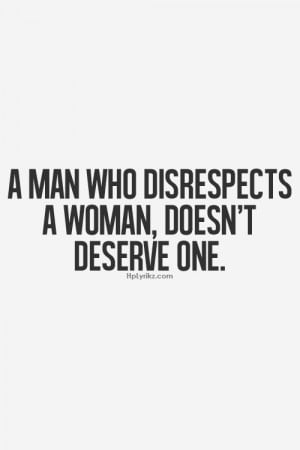 man who disrespects a woman, doesn't deserve one.