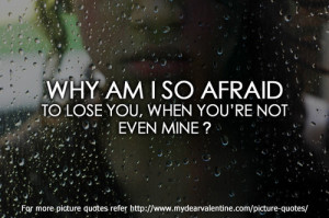 Why am I so afraid to lose you, when you are not even mine.