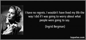 have no regrets. I wouldn't have lived my life the way I did if I ...