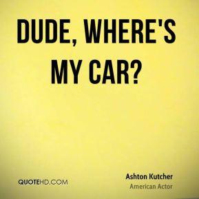 Ashton Kutcher - Dude, Where's My Car?