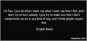 what I want, say what I want, say how I feel, and I don't try to hurt ...