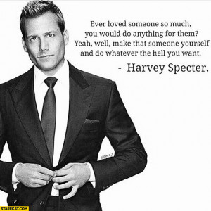 Ever loved someone so much make that someone yourself Harvey Specter