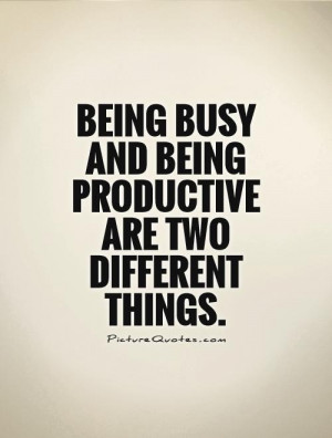 Being busy and being productive are two different things Picture Quote ...