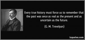 ... real as the present and as uncertain as the future. - G. M. Trevelyan