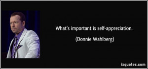 What's important is self-appreciation. - Donnie Wahlberg