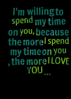 Quotes Picture: i'm willing to spend my time on you, because the more ...