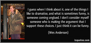 ... support these choices. I just think it can be funny. - Wes Anderson