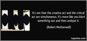 It's not that the creative act and the critical act are simultaneous ...