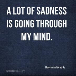 Raymond Mathis - A lot of sadness is going through my mind.