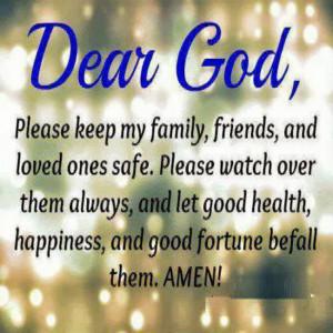 Prayer : Dear God, Please keep my family, friends, and loves ones safe ...