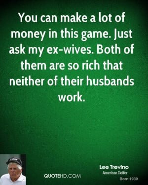 You can make a lot of money in this game. Just ask my ex-wives. Both ...
