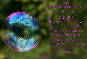 see in others! If you want love, give love, if you want honesty, give ...