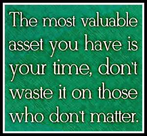 The most valuable asset you have is your time, don't waste it on ...
