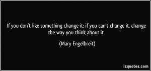 If you don't like something change it; if you can't change it, change ...